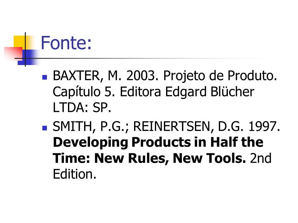 Fonte: BAXTER, M. 2003. Projeto de Produto. Capítulo 5. Editora Edgard Blücher LTDA: SP. SMITH, P.G.; REINERTSEN, D.G. 1997. Developing Products in Ha
