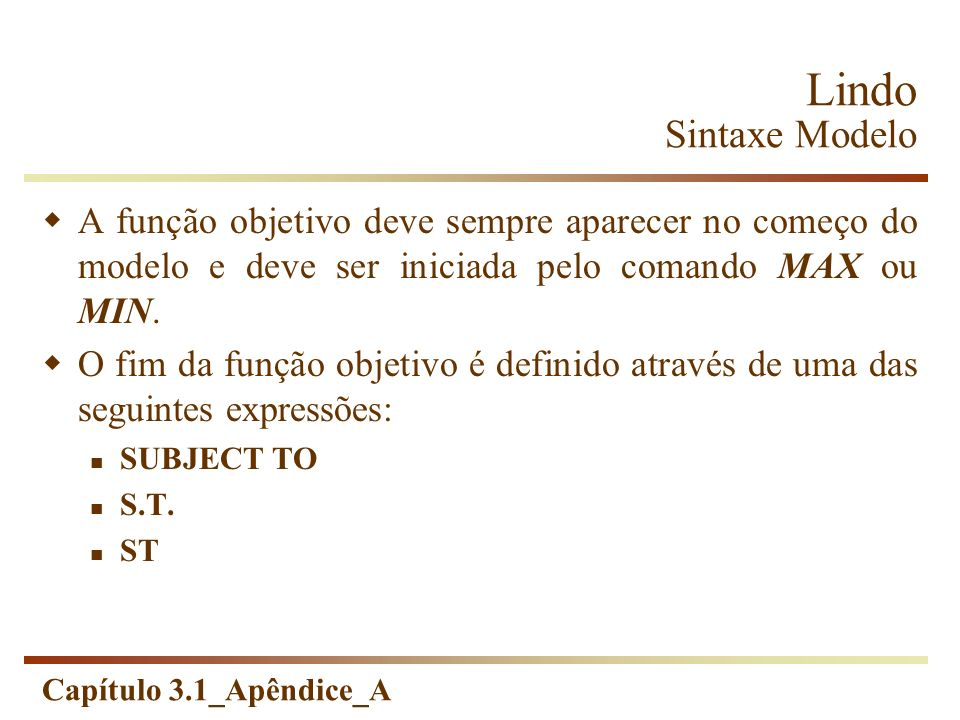 Capítulo 3.1_Apêndice_A Lindo Sintaxe Modelo A função objetivo deve sempre aparecer no começo do modelo e deve ser iniciada pelo comando MAX ou MIN. O