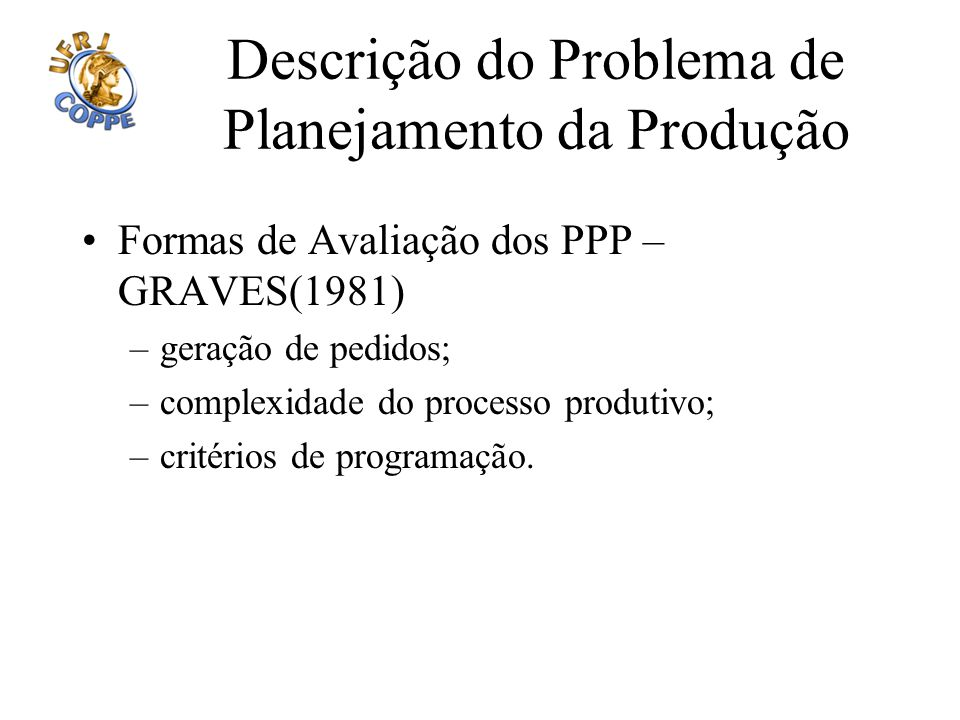 Descrição do Problema de Planejamento da Produção Formas de Avaliação dos PPP – GRAVES(1981) –geração de pedidos; –complexidade do processo produtivo;