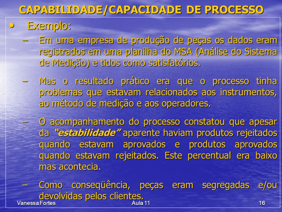 Vanessa FortesAula 1116 Exemplo: Exemplo: –Em uma empresa de produção de peças os dados eram registrados em uma planilha do MSA (Análise do Sistema de Medição) e tidos como satisfatórios.