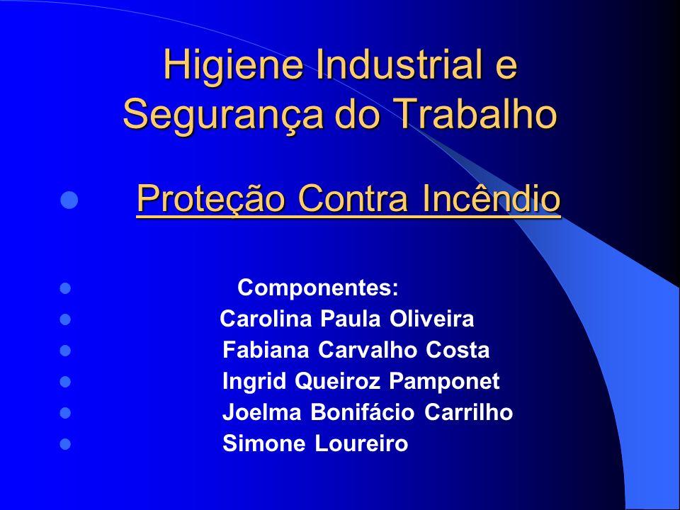 Higiene Industrial e Segurança do Trabalho Proteção Contra Incêndio Componentes: Carolina Paula Oliveira Fabiana Carvalho Costa Ingrid Queiroz Pampone