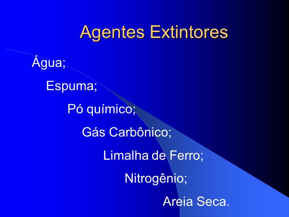 Agentes Extintores Água; Espuma; Pó químico; Gás Carbônico; Limalha de Ferro; Nitrogênio; Areia Seca.