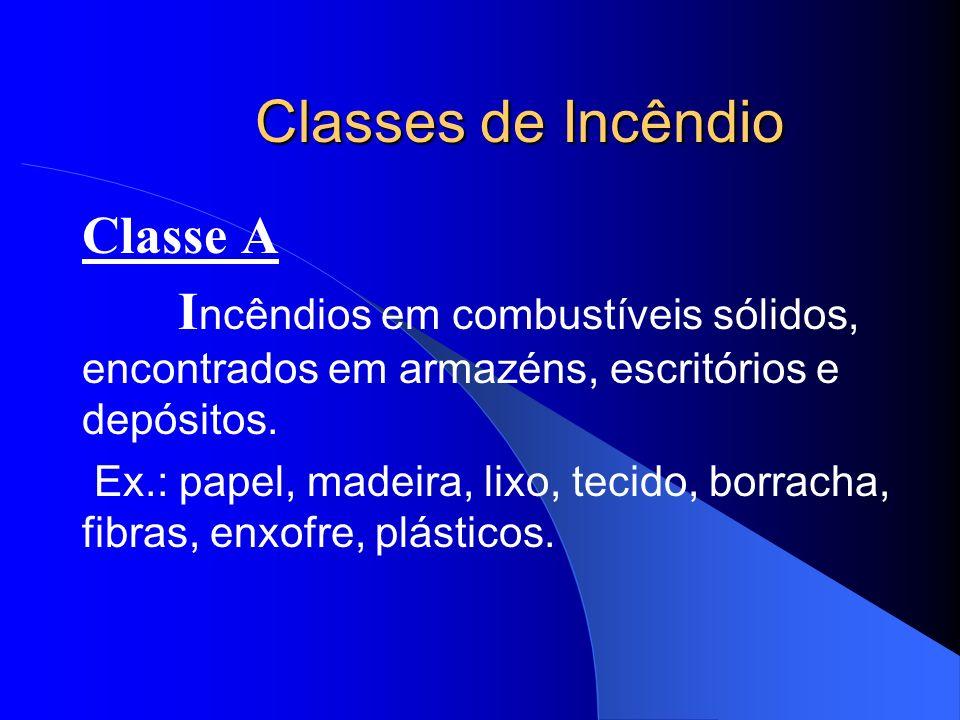 Classes de Incêndio Classe A I ncêndios em combustíveis sólidos, encontrados em armazéns, escritórios e depósitos. Ex.: papel, madeira, lixo, tecido,