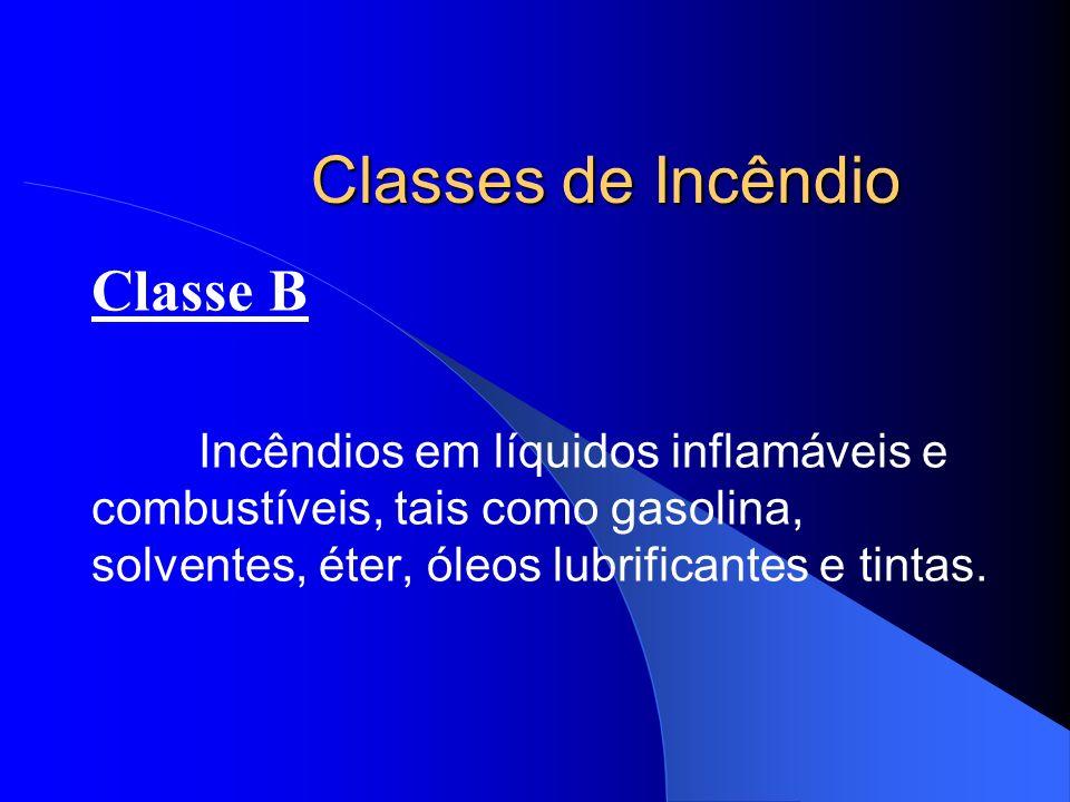 Classes de Incêndio Classe B Incêndios em líquidos inflamáveis e combustíveis, tais como gasolina, solventes, éter, óleos lubrificantes e tintas.