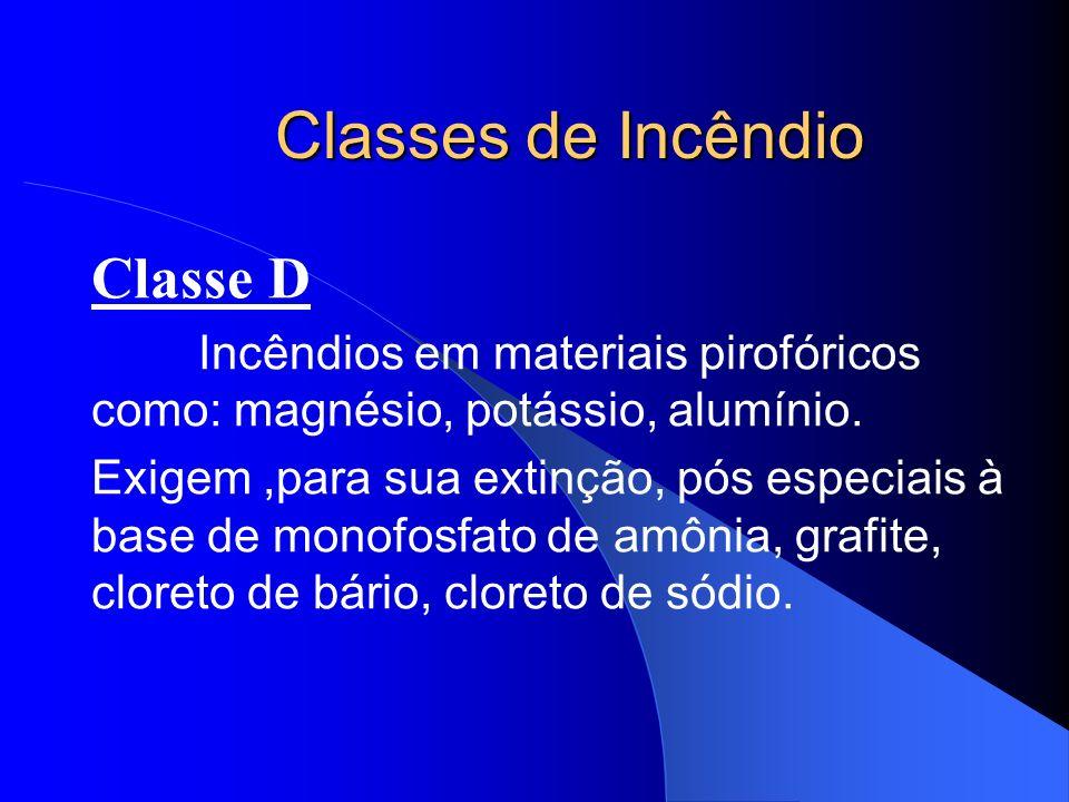 Classes de Incêndio Classe D Incêndios em materiais pirofóricos como: magnésio, potássio, alumínio. Exigem,para sua extinção, pós especiais à base de