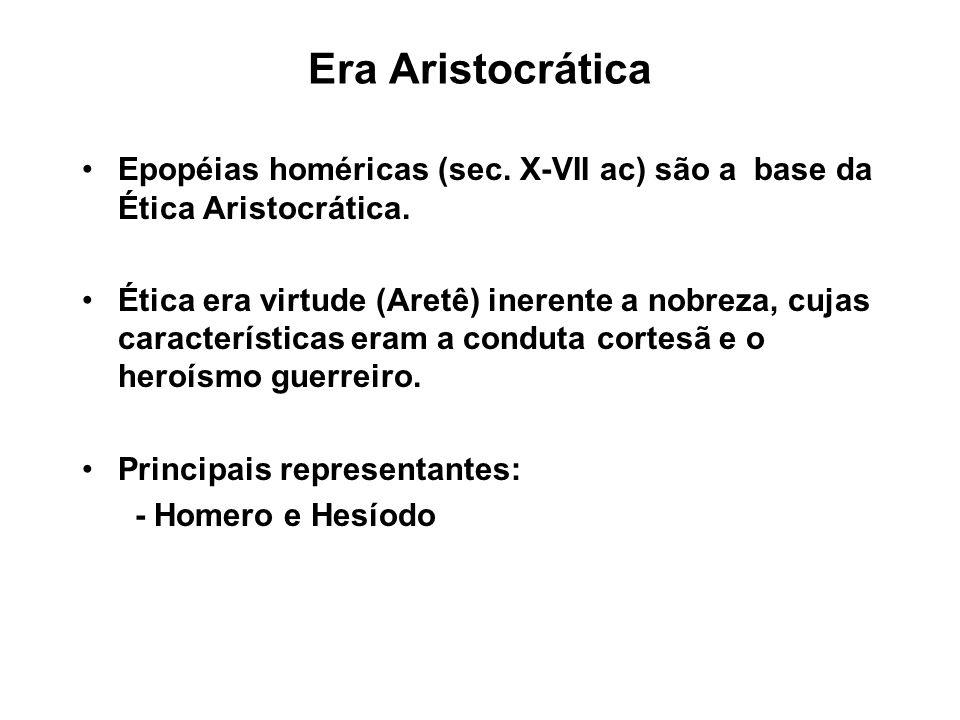 Era Aristocrática Epopéias homéricas (sec. X-VII ac) são a base da Ética Aristocrática. Ética era virtude (Aretê) inerente a nobreza, cujas caracterís