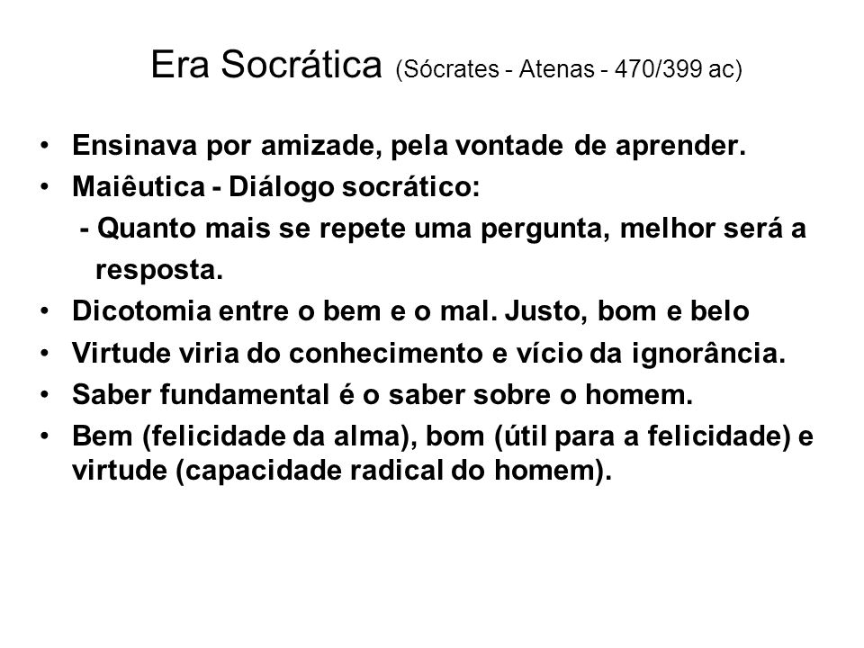 Era Socrática (Sócrates - Atenas - 470/399 ac) Ensinava por amizade, pela vontade de aprender. Maiêutica - Diálogo socrático: - Quanto mais se repete