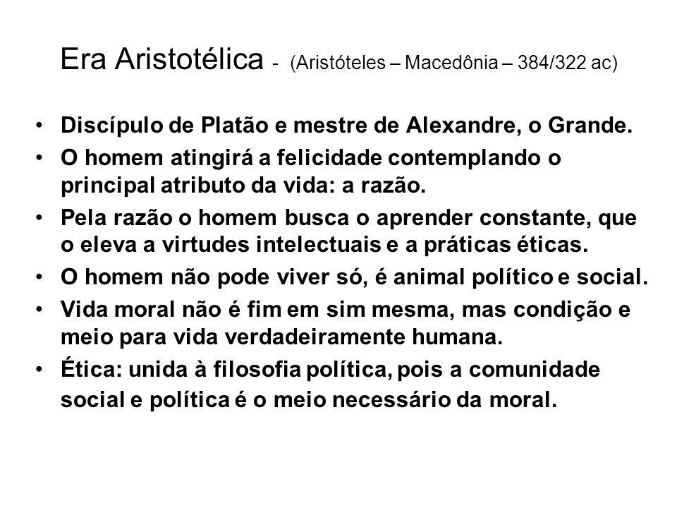 Era Aristotélica - (Aristóteles – Macedônia – 384/322 ac) Discípulo de Platão e mestre de Alexandre, o Grande. O homem atingirá a felicidade contempla