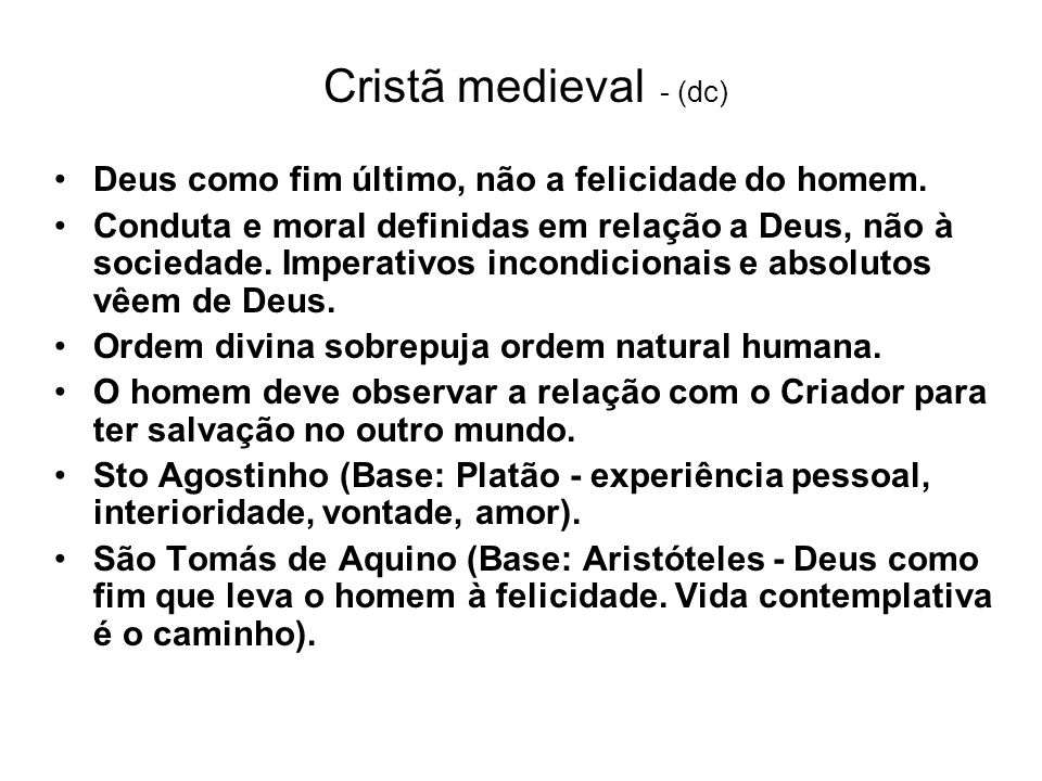 Cristã medieval - (dc) Deus como fim último, não a felicidade do homem. Conduta e moral definidas em relação a Deus, não à sociedade. Imperativos inco