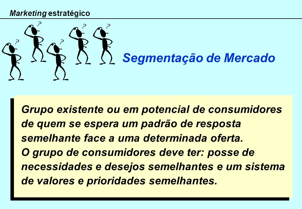 Marketing estratégico Segmentação de Mercado Grupo existente ou em potencial de consumidores de quem se espera um padrão de resposta semelhante face a