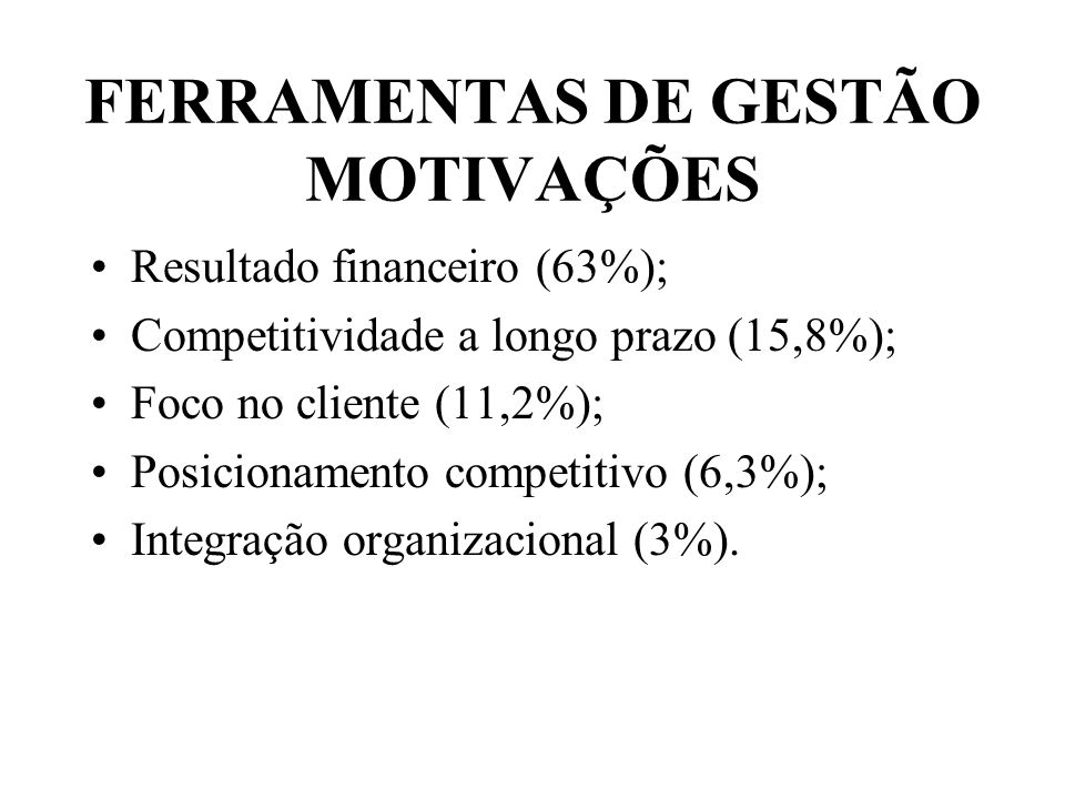 FERRAMENTAS DE GESTÃO MOTIVAÇÕES Resultado financeiro (63%); Competitividade a longo prazo (15,8%); Foco no cliente (11,2%); Posicionamento competitiv