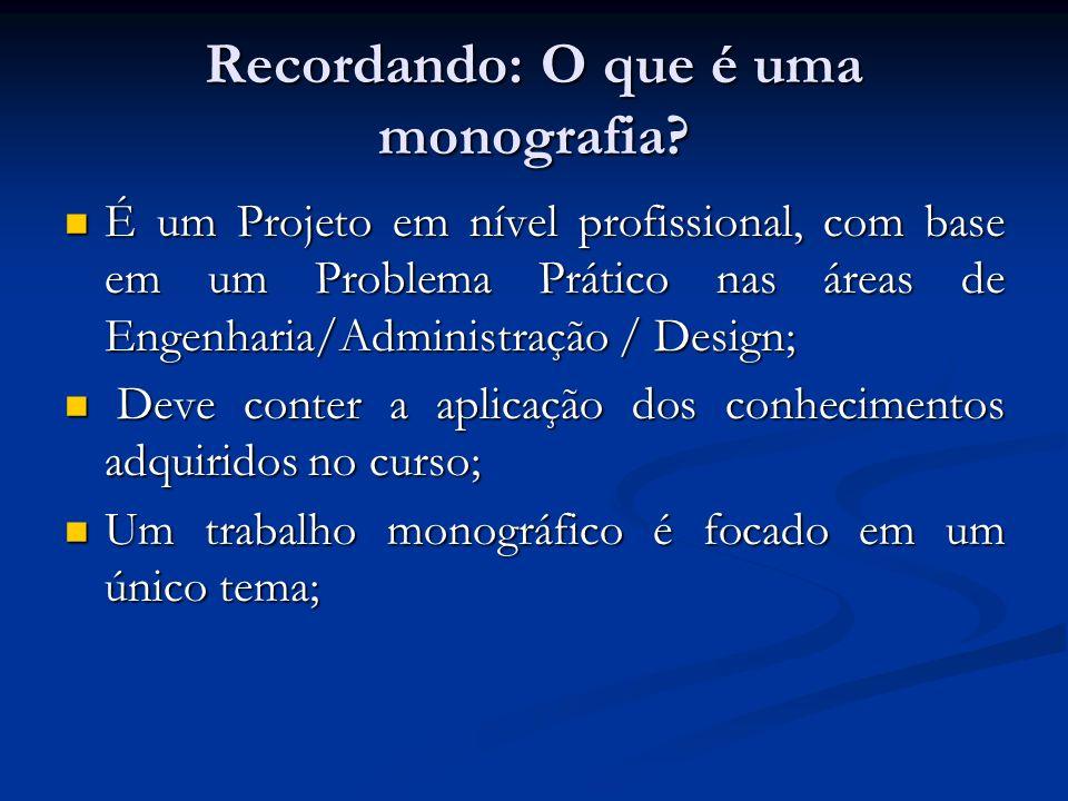 Recordando: O que é uma monografia? É um Projeto em nível profissional, com base em um Problema Prático nas áreas de Engenharia/Administração / Design
