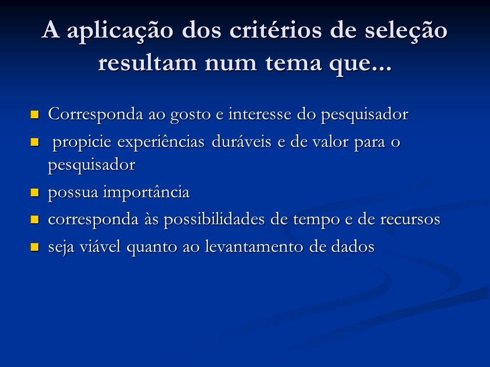 A aplicação dos critérios de seleção resultam num tema que... Corresponda ao gosto e interesse do pesquisador Corresponda ao gosto e interesse do pesq