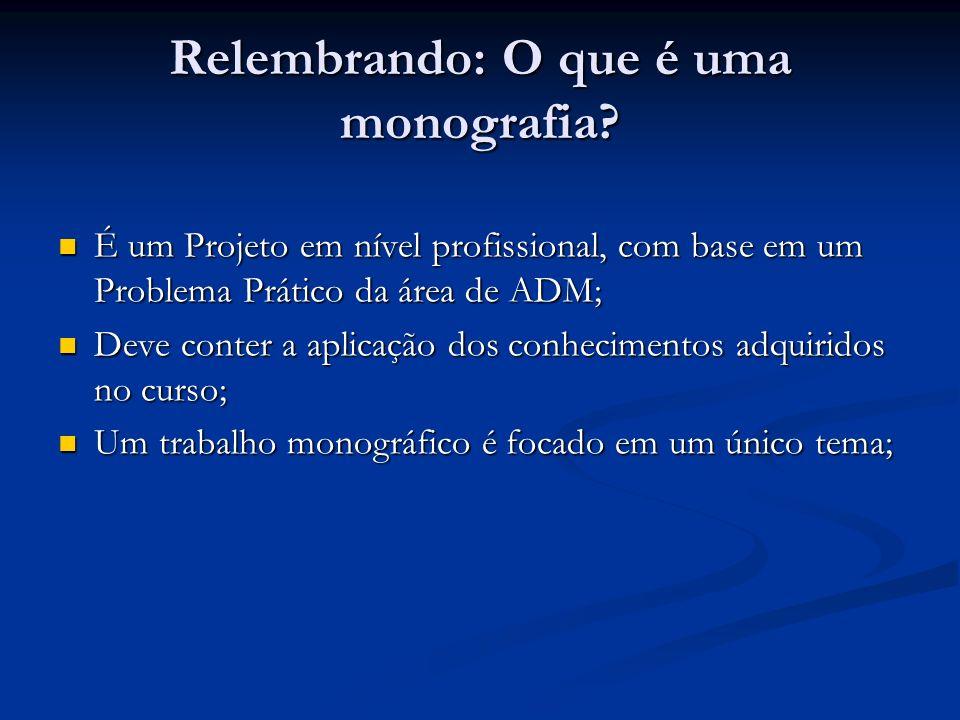 Relembrando: O que é uma monografia? É um Projeto em nível profissional, com base em um Problema Prático da área de ADM; É um Projeto em nível profiss