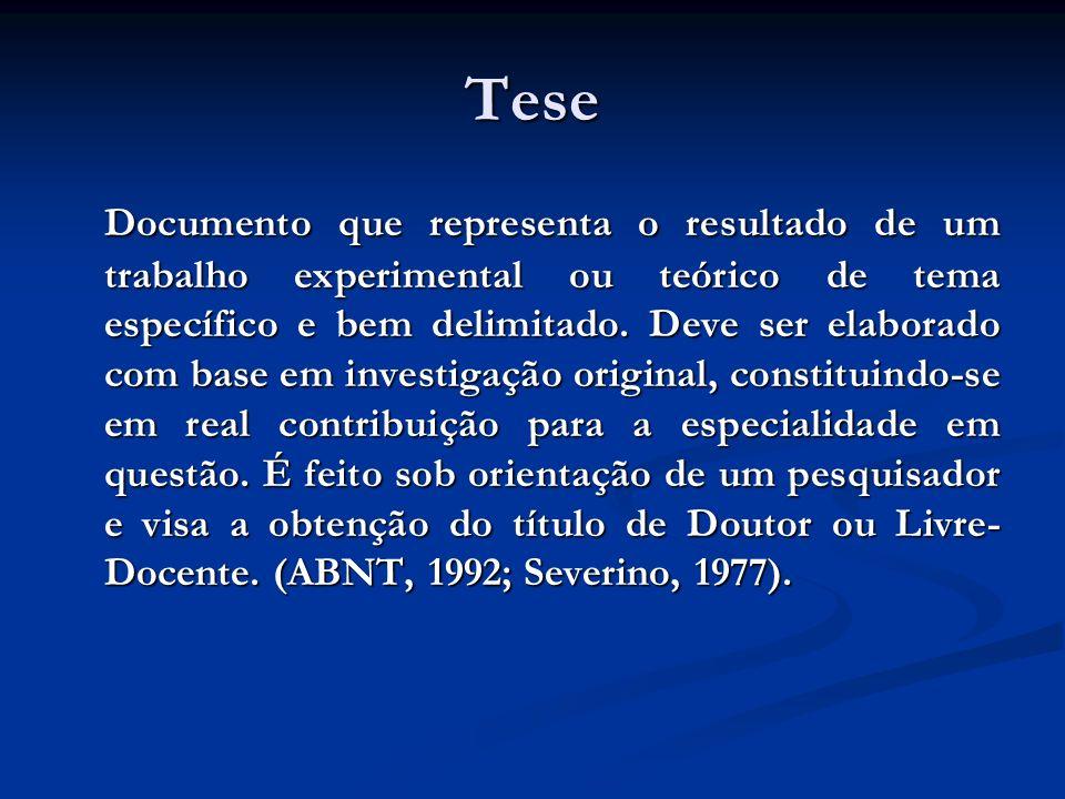 Tese Documento que representa o resultado de um trabalho experimental ou teórico de tema específico e bem delimitado. Deve ser elaborado com base em i
