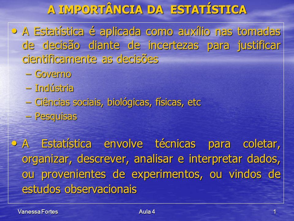 Vanessa FortesAula 41 A IMPORTÂNCIA DA ESTATÍSTICA A Estatística é aplicada como auxílio nas tomadas de decisão diante de incertezas para justificar c