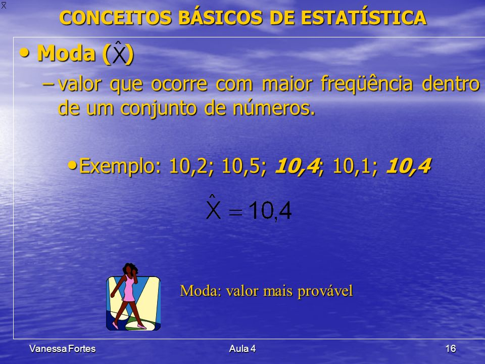 Vanessa FortesAula 416 CONCEITOS BÁSICOS DE ESTATÍSTICA Moda ( ) Moda ( ) –valor que ocorre com maior freqüência dentro de um conjunto de números. Exe