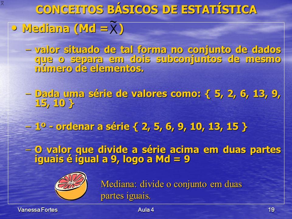 Vanessa FortesAula 419 CONCEITOS BÁSICOS DE ESTATÍSTICA Mediana (Md = ) Mediana (Md = ) –valor situado de tal forma no conjunto de dados que o separa