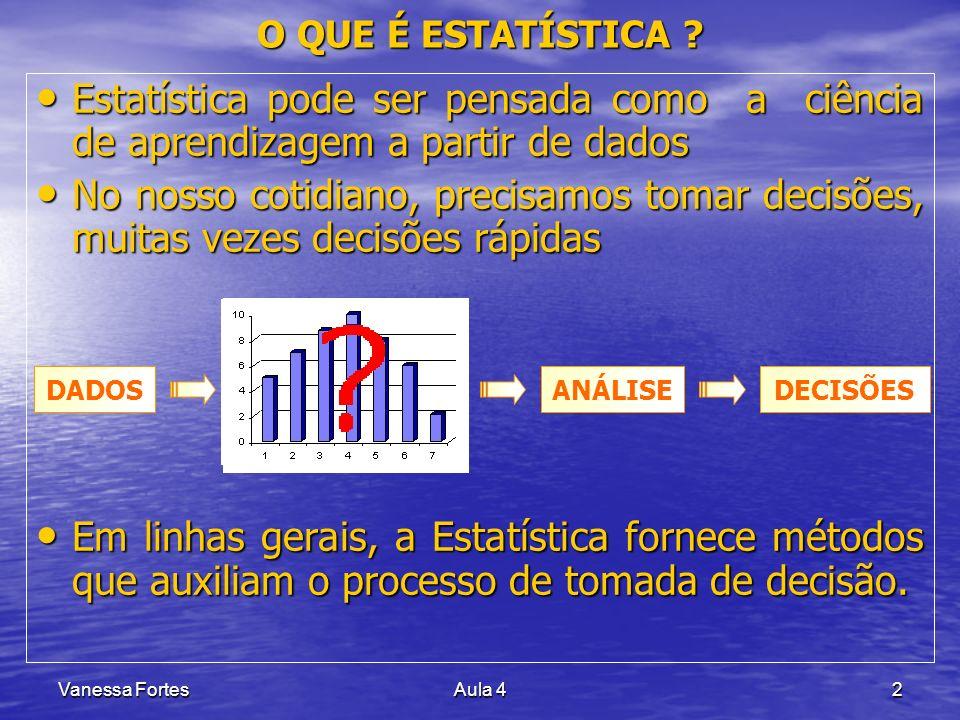Vanessa FortesAula 42 O QUE É ESTATÍSTICA ? Estatística pode ser pensada como a ciência de aprendizagem a partir de dados Estatística pode ser pensada