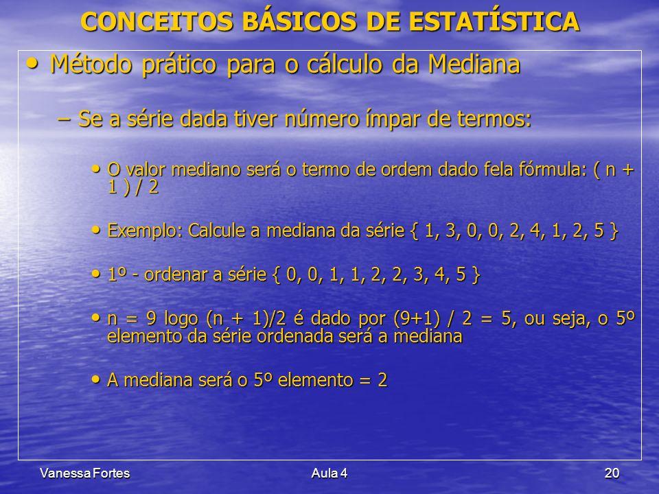 Vanessa FortesAula 420 CONCEITOS BÁSICOS DE ESTATÍSTICA Método prático para o cálculo da Mediana Método prático para o cálculo da Mediana –Se a série