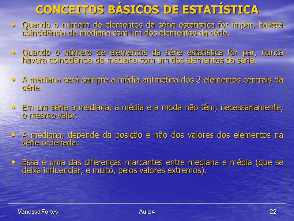 Vanessa FortesAula 422 Quando o número de elementos da série estatística for ímpar, haverá coincidência da mediana com um dos elementos da série. Quan