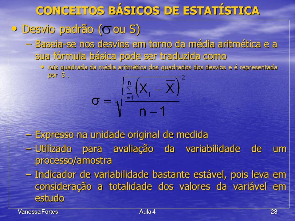 Vanessa FortesAula 428 Desvio padrão ( ou S) Desvio padrão ( ou S) –Baseia-se nos desvios em torno da média aritmética e a sua fórmula básica pode ser
