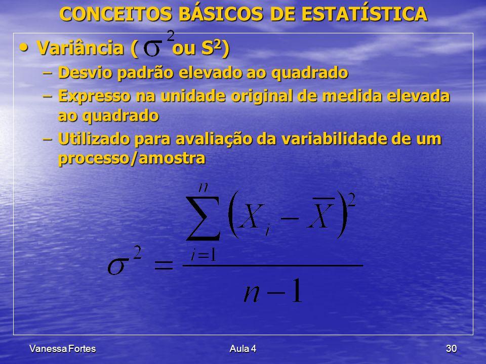 Vanessa FortesAula 430 CONCEITOS BÁSICOS DE ESTATÍSTICA Variância ( ou S 2 ) Variância ( ou S 2 ) –Desvio padrão elevado ao quadrado –Expresso na unid