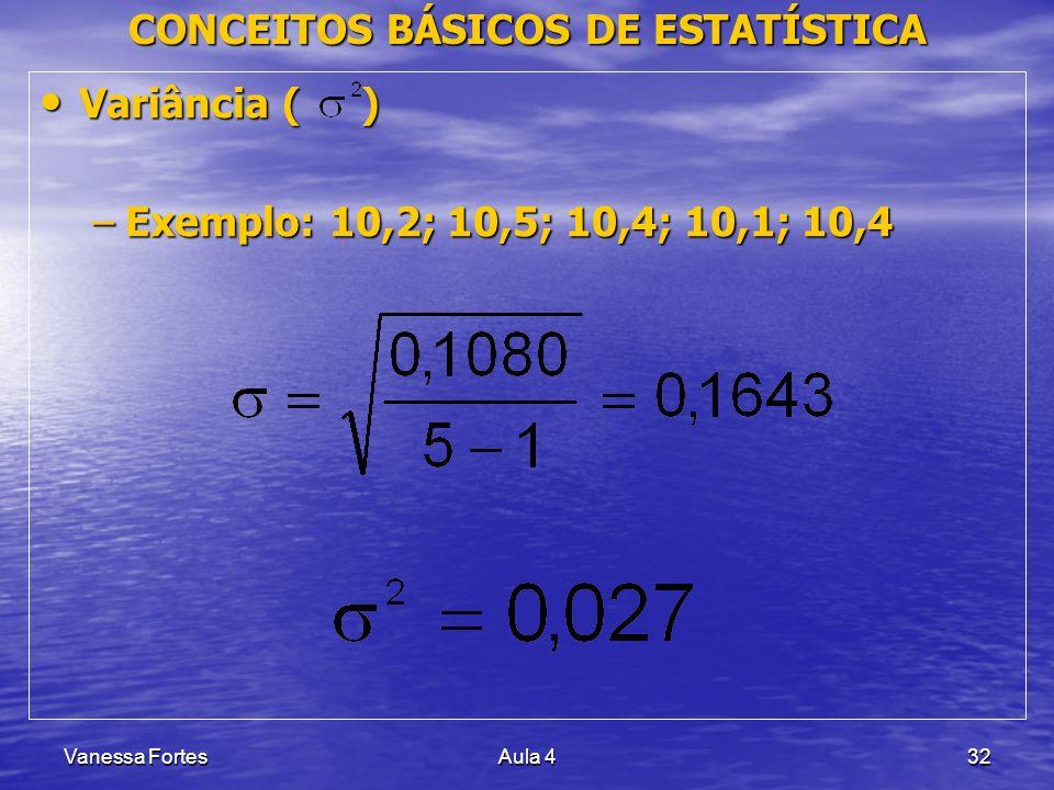 Vanessa FortesAula 432 CONCEITOS BÁSICOS DE ESTATÍSTICA Variância ( ) Variância ( ) –Exemplo: 10,2; 10,5; 10,4; 10,1; 10,4