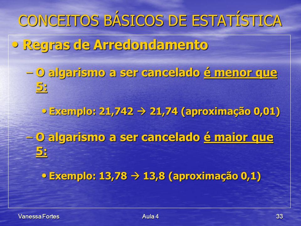 Vanessa FortesAula 433 CONCEITOS BÁSICOS DE ESTATÍSTICA Regras de Arredondamento Regras de Arredondamento –O algarismo a ser cancelado é menor que 5: