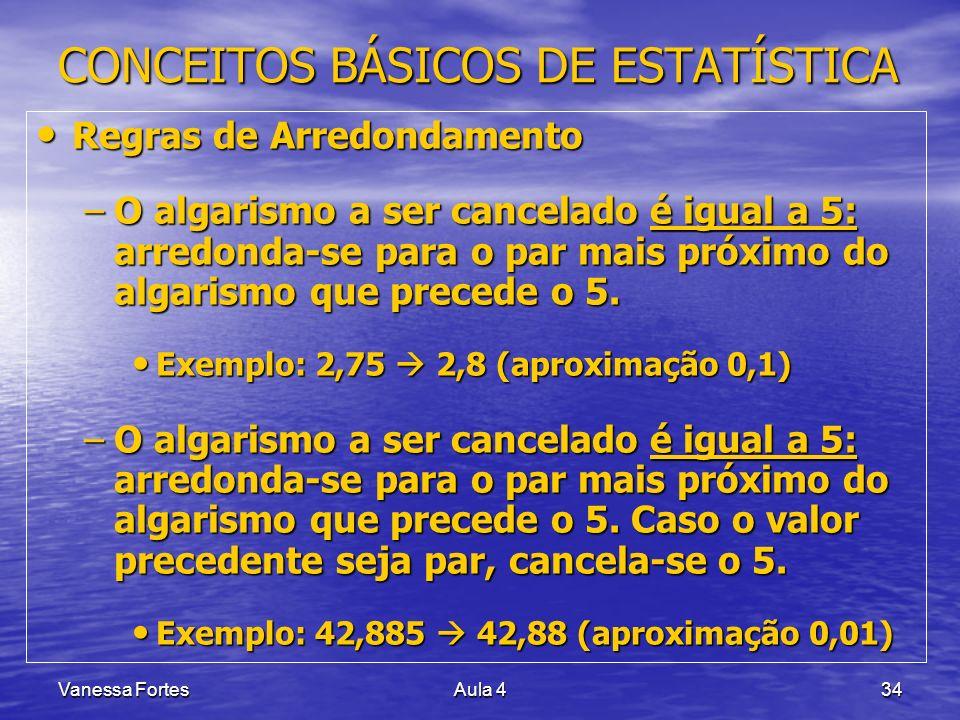 Vanessa FortesAula 434 CONCEITOS BÁSICOS DE ESTATÍSTICA Regras de Arredondamento Regras de Arredondamento –O algarismo a ser cancelado é igual a 5: ar
