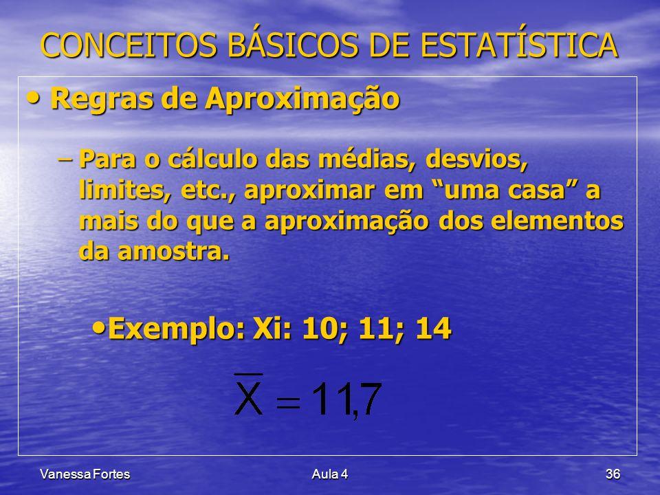 Vanessa FortesAula 436 CONCEITOS BÁSICOS DE ESTATÍSTICA Regras de Aproximação Regras de Aproximação –Para o cálculo das médias, desvios, limites, etc.