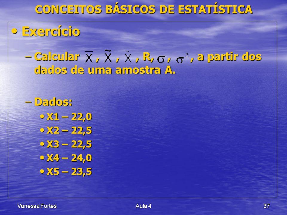 Vanessa FortesAula 437 CONCEITOS BÁSICOS DE ESTATÍSTICA Exercício Exercício –Calcular,,, R,,, a partir dos dados de uma amostra A. –Dados: X1 – 22,0 X