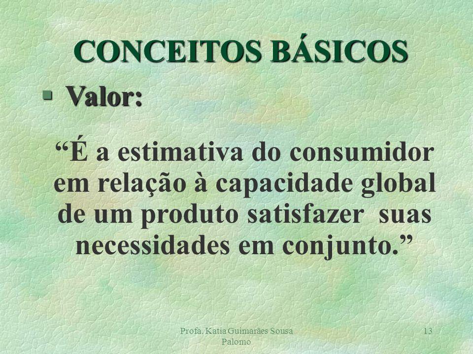 Profa. Katia Guimarães Sousa Palomo 13 § Valor: É a estimativa do consumidor em relação à capacidade global de um produto satisfazer suas necessidades