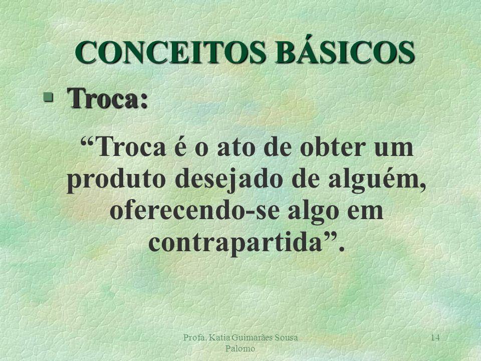 Profa. Katia Guimarães Sousa Palomo 14 § Troca: Troca é o ato de obter um produto desejado de alguém, oferecendo-se algo em contrapartida. CONCEITOS B