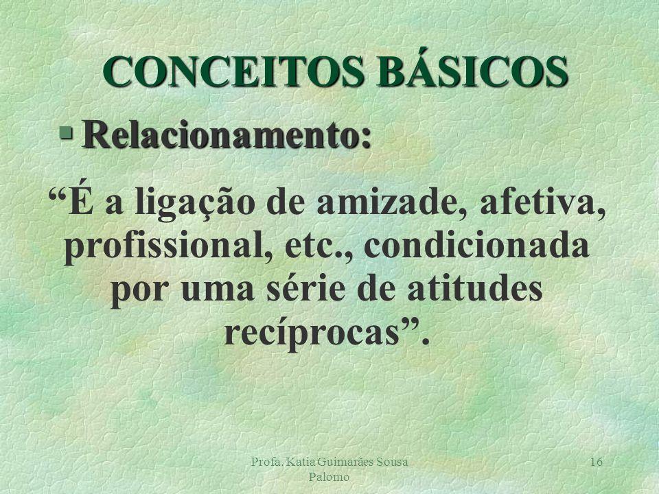 Profa. Katia Guimarães Sousa Palomo 16 §Relacionamento: É a ligação de amizade, afetiva, profissional, etc., condicionada por uma série de atitudes re