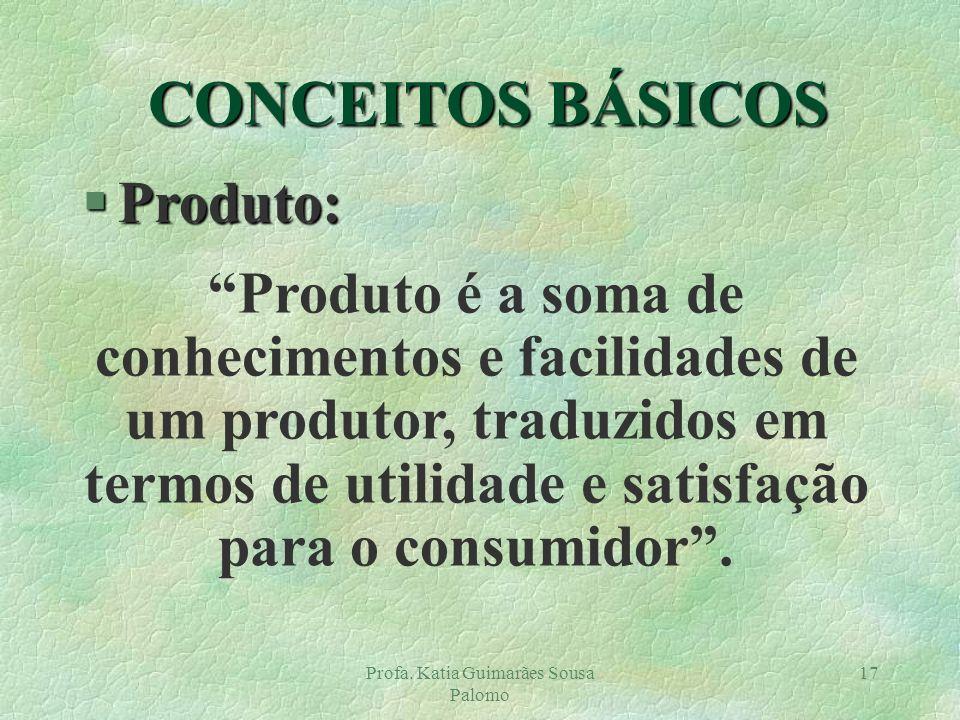 Profa. Katia Guimarães Sousa Palomo 17 CONCEITOS BÁSICOS §Produto: Produto é a soma de conhecimentos e facilidades de um produtor, traduzidos em termo