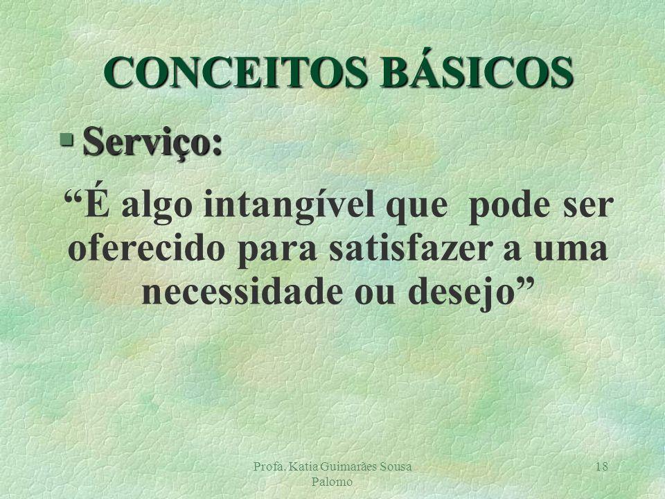 Profa. Katia Guimarães Sousa Palomo 18 CONCEITOS BÁSICOS §Serviço: É algo intangível que pode ser oferecido para satisfazer a uma necessidade ou desej