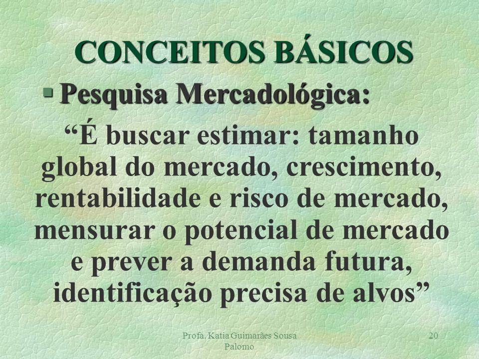 Profa. Katia Guimarães Sousa Palomo 20 CONCEITOS BÁSICOS §Pesquisa Mercadológica: É buscar estimar: tamanho global do mercado, crescimento, rentabilid
