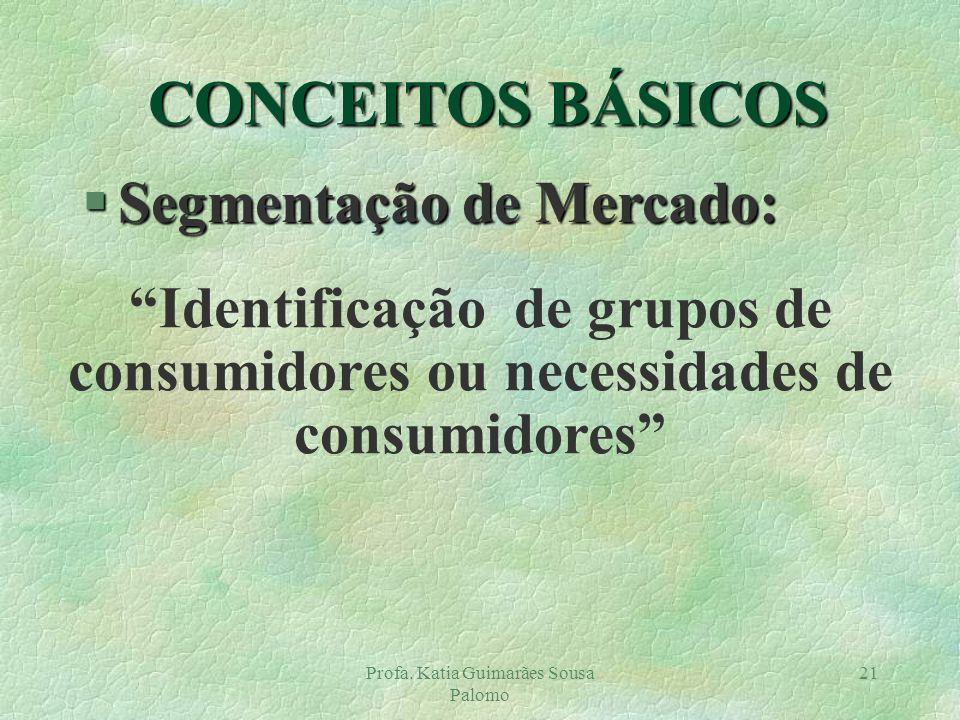 Profa. Katia Guimarães Sousa Palomo 21 CONCEITOS BÁSICOS §Segmentação de Mercado: Identificação de grupos de consumidores ou necessidades de consumido