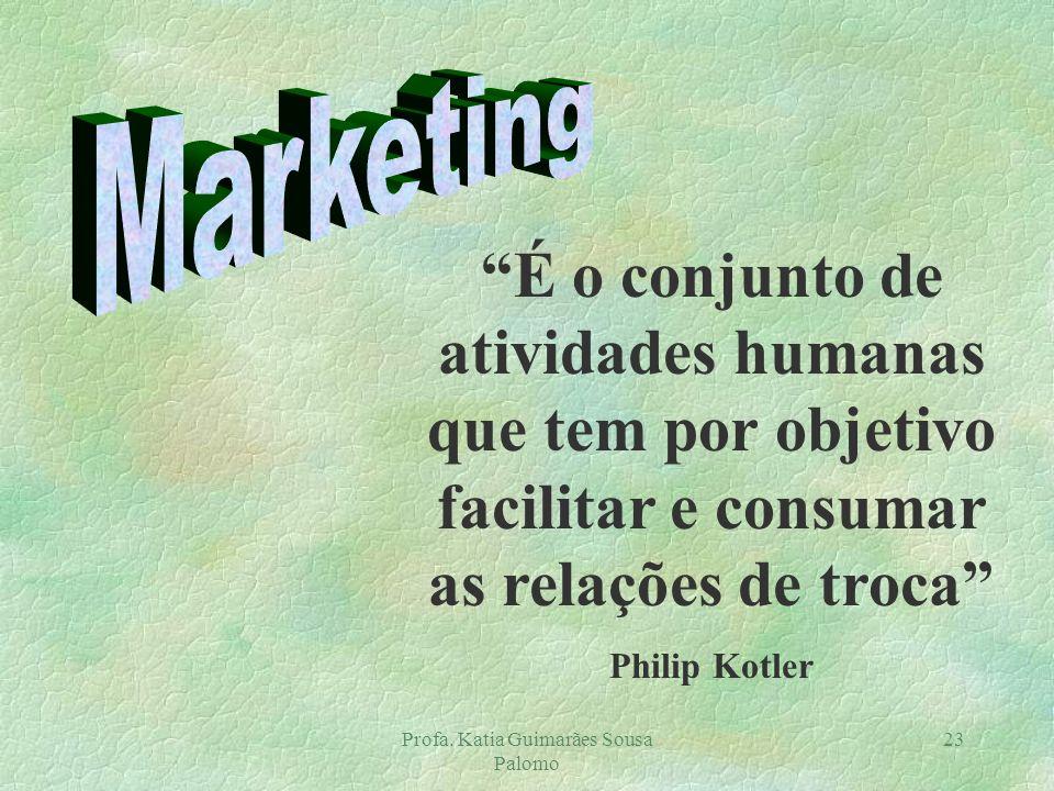 Profa. Katia Guimarães Sousa Palomo 23 É o conjunto de atividades humanas que tem por objetivo facilitar e consumar as relações de troca Philip Kotler