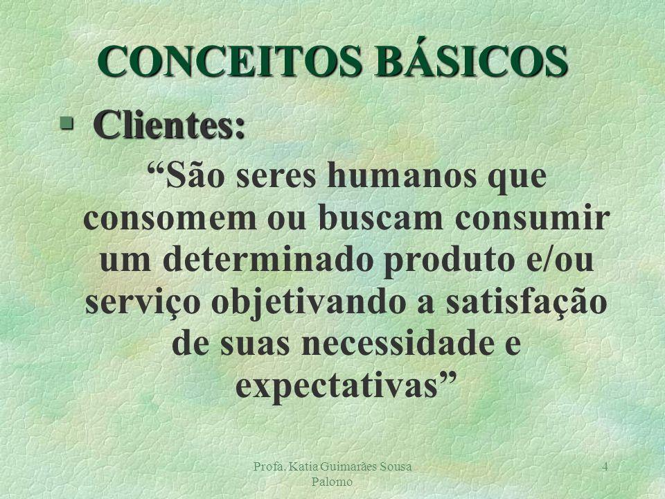 Profa. Katia Guimarães Sousa Palomo 4 CONCEITOS BÁSICOS § Clientes: São seres humanos que consomem ou buscam consumir um determinado produto e/ou serv