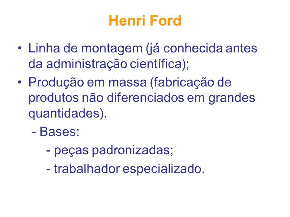 Henri Ford Linha de montagem (já conhecida antes da administração científica); Produção em massa (fabricação de produtos não diferenciados em grandes