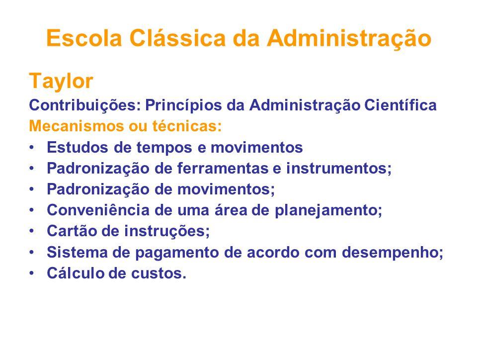 Escola Clássica da Administração Taylor Contribuições: Princípios da Administração Científica Mecanismos ou técnicas: Estudos de tempos e movimentos P