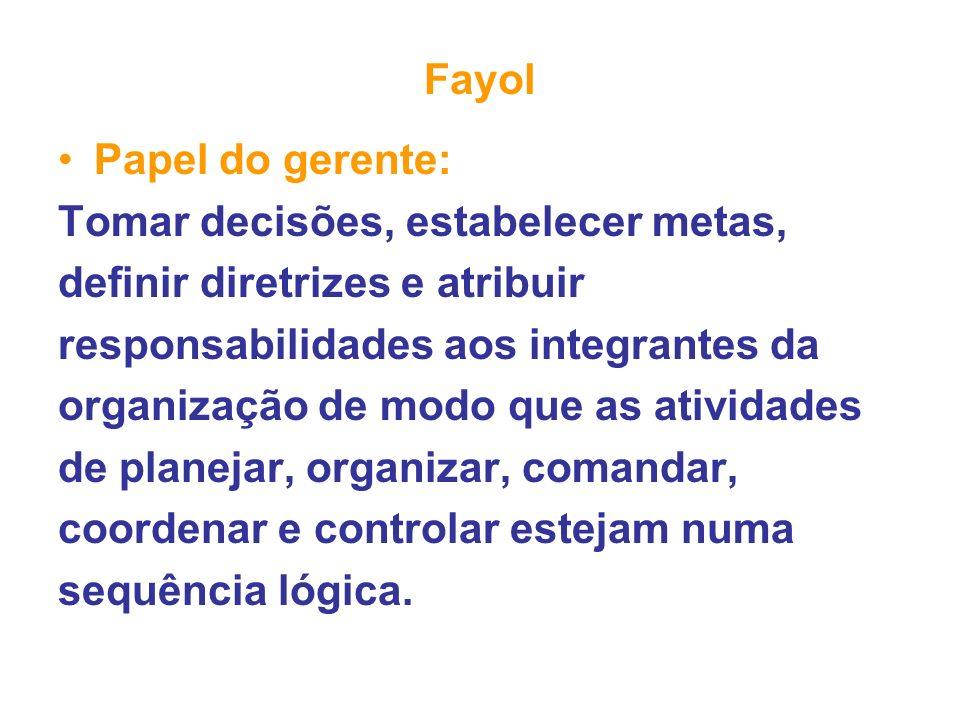 Fayol Papel do gerente: Tomar decisões, estabelecer metas, definir diretrizes e atribuir responsabilidades aos integrantes da organização de modo que