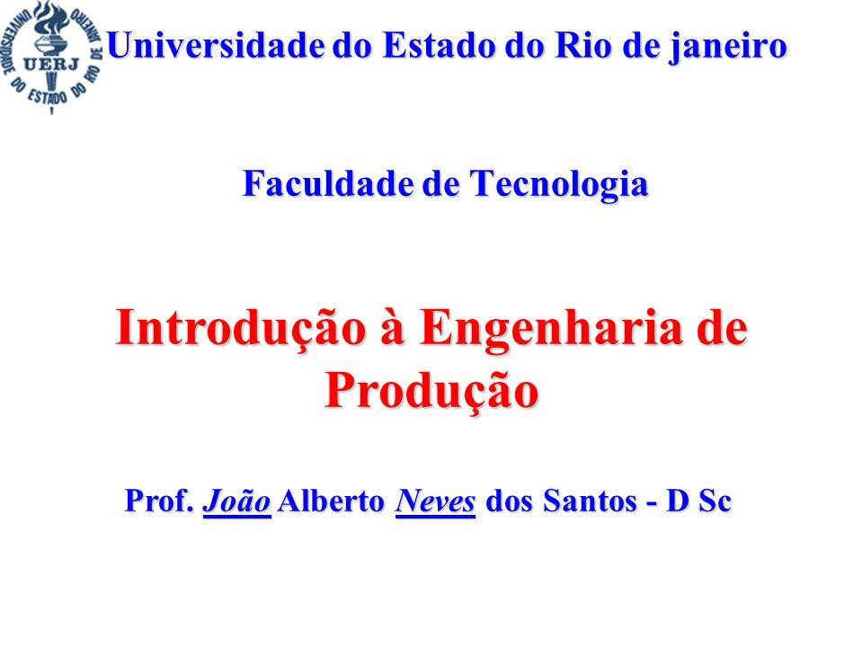 Prof. João Alberto Neves dos Santos - D Sc Universidade do Estado do Rio de janeiro Faculdade de Tecnologia Introdução à Engenharia de Produção