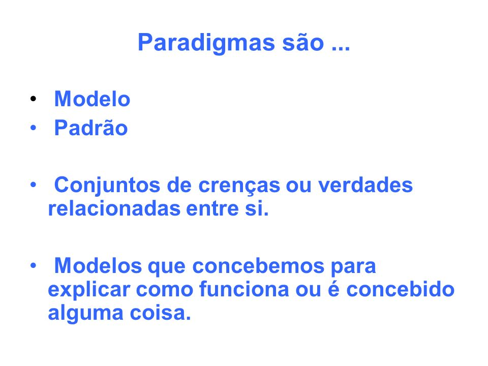 Paradigmas são... Modelo Padrão Conjuntos de crenças ou verdades relacionadas entre si. Modelos que concebemos para explicar como funciona ou é conceb