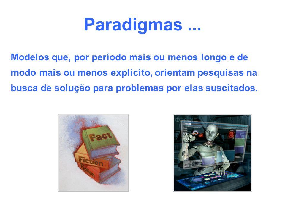 Paradigmas... Modelos que, por período mais ou menos longo e de modo mais ou menos explícito, orientam pesquisas na busca de solução para problemas po