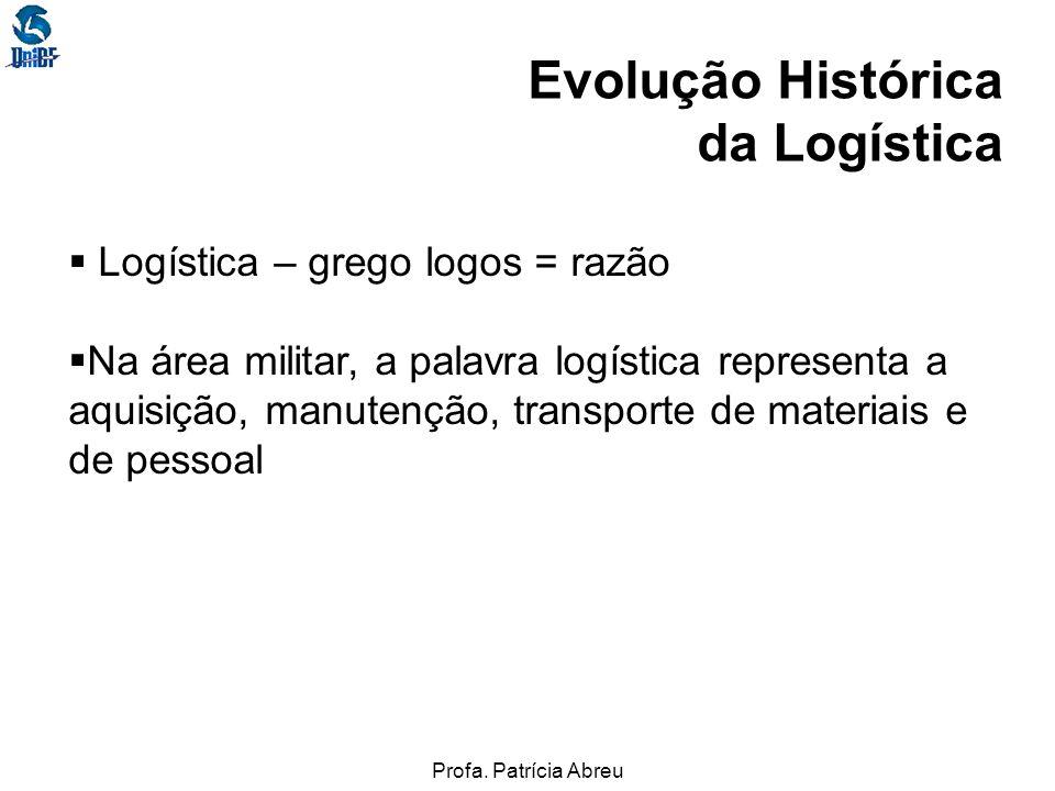 Profa. Patrícia Abreu Evolução Histórica da Logística Logística – grego logos = razão Na área militar, a palavra logística representa a aquisição, man