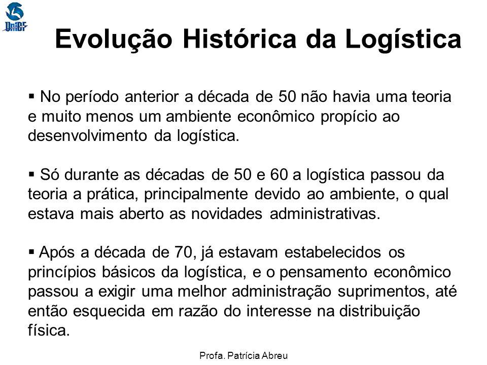 Profa. Patrícia Abreu Evolução Histórica da Logística No período anterior a década de 50 não havia uma teoria e muito menos um ambiente econômico prop