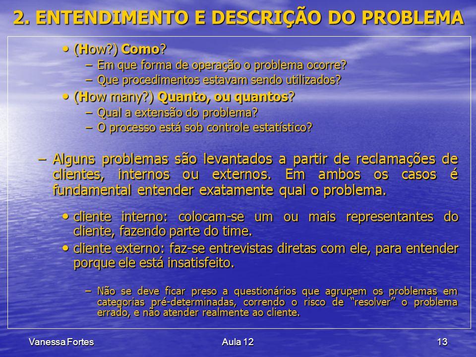 Vanessa FortesAula 1213 2. ENTENDIMENTO E DESCRIÇÃO DO PROBLEMA (How?) Como? (How?) Como? –Em que forma de operação o problema ocorre? –Que procedimen